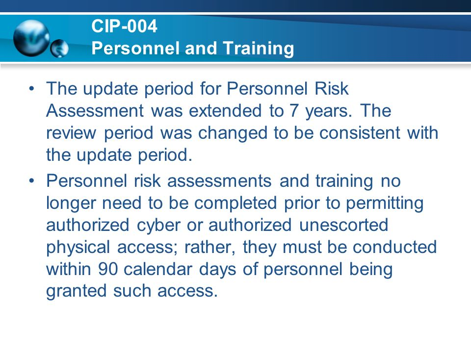 CIP-004 Personnel and Training The update period for Personnel Risk Assessment was extended to 7 years. The review period was changed to be consistent