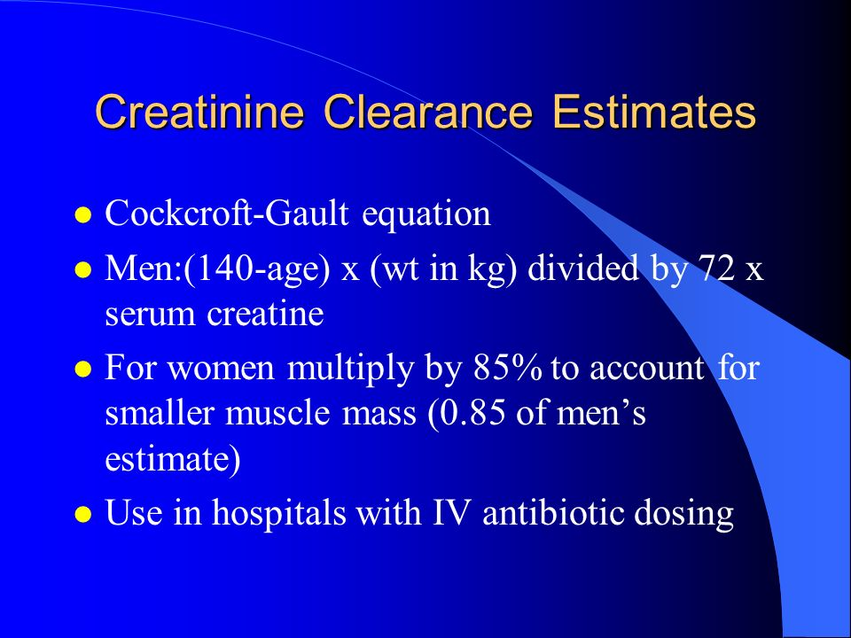 Creatinine Clearance Estimates l Cockcroft-Gault equation l Men:(140-age) x (wt in kg) divided by 72 x serum creatine l For women multiply by 85% to a