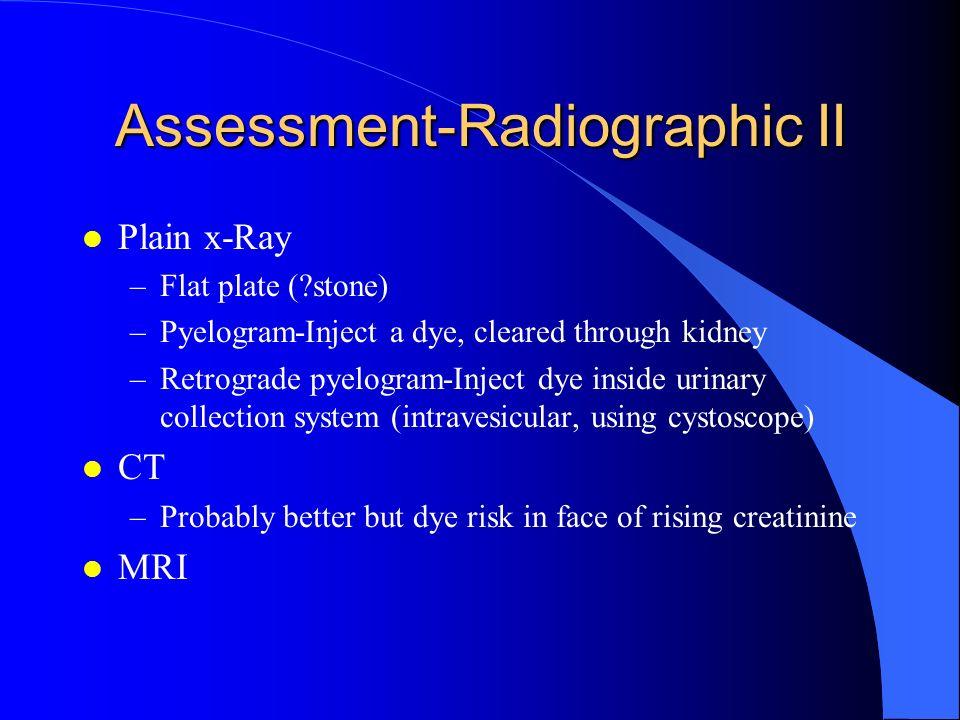 Assessment-Radiographic II l Plain x-Ray –Flat plate (?stone) –Pyelogram-Inject a dye, cleared through kidney –Retrograde pyelogram-Inject dye inside