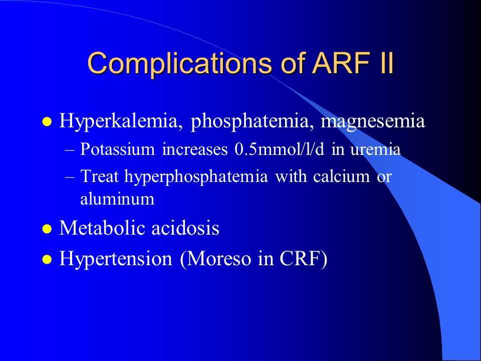 Complications of ARF II l Hyperkalemia, phosphatemia, magnesemia –Potassium increases 0.5mmol/l/d in uremia –Treat hyperphosphatemia with calcium or a