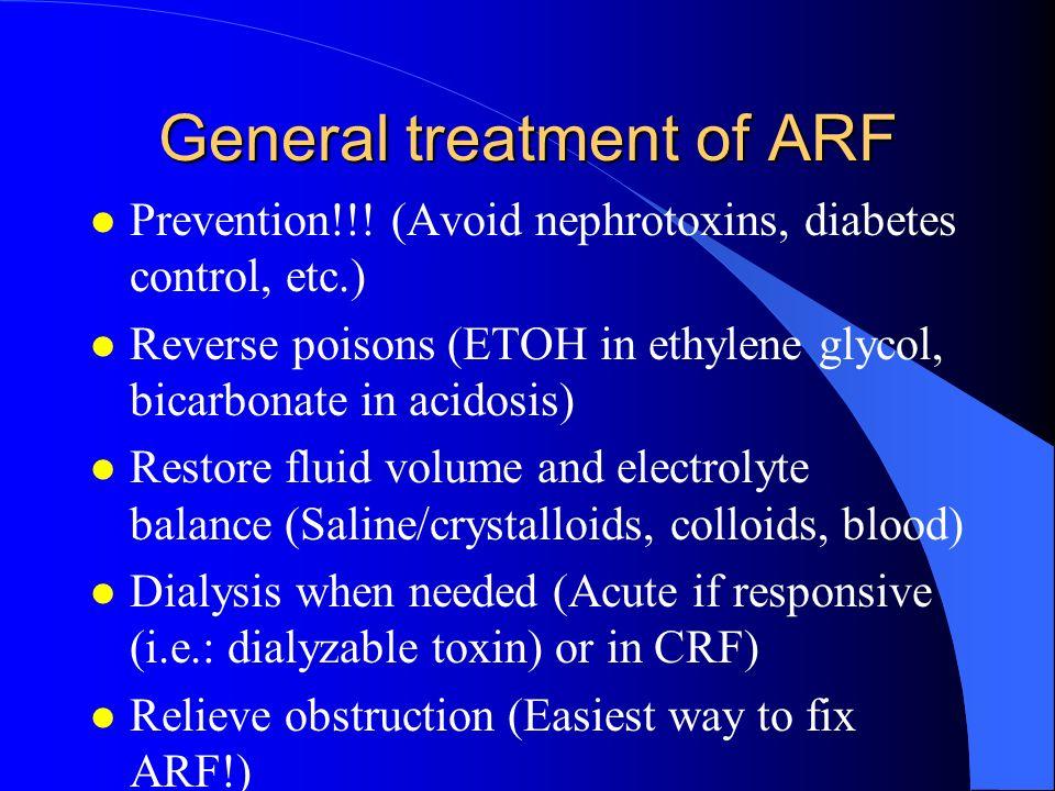 General treatment of ARF l Prevention!!! (Avoid nephrotoxins, diabetes control, etc.) l Reverse poisons (ETOH in ethylene glycol, bicarbonate in acido