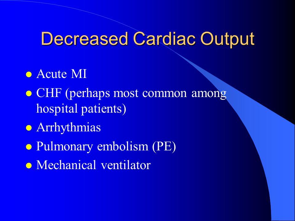 Decreased Cardiac Output l Acute MI l CHF (perhaps most common among hospital patients) l Arrhythmias l Pulmonary embolism (PE) l Mechanical ventilato