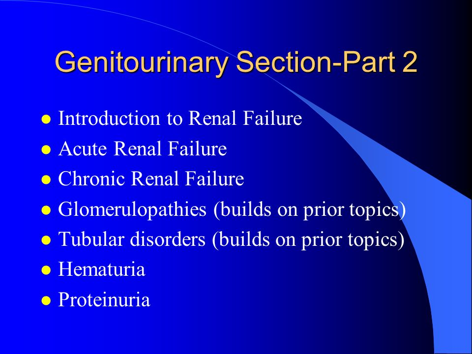 Genitourinary Section-Part 2 l Introduction to Renal Failure l Acute Renal Failure l Chronic Renal Failure l Glomerulopathies (builds on prior topics)