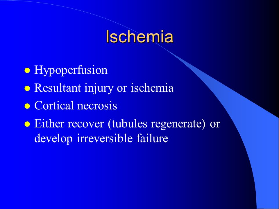 Ischemia l Hypoperfusion l Resultant injury or ischemia l Cortical necrosis l Either recover (tubules regenerate) or develop irreversible failure