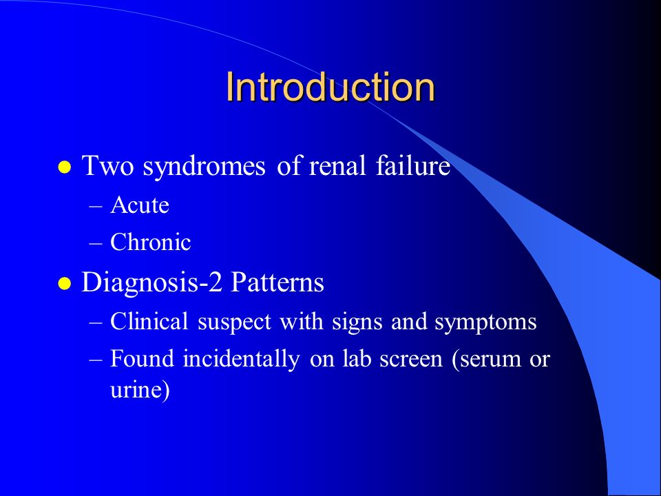 Introduction l Two syndromes of renal failure –Acute –Chronic l Diagnosis-2 Patterns –Clinical suspect with signs and symptoms –Found incidentally on