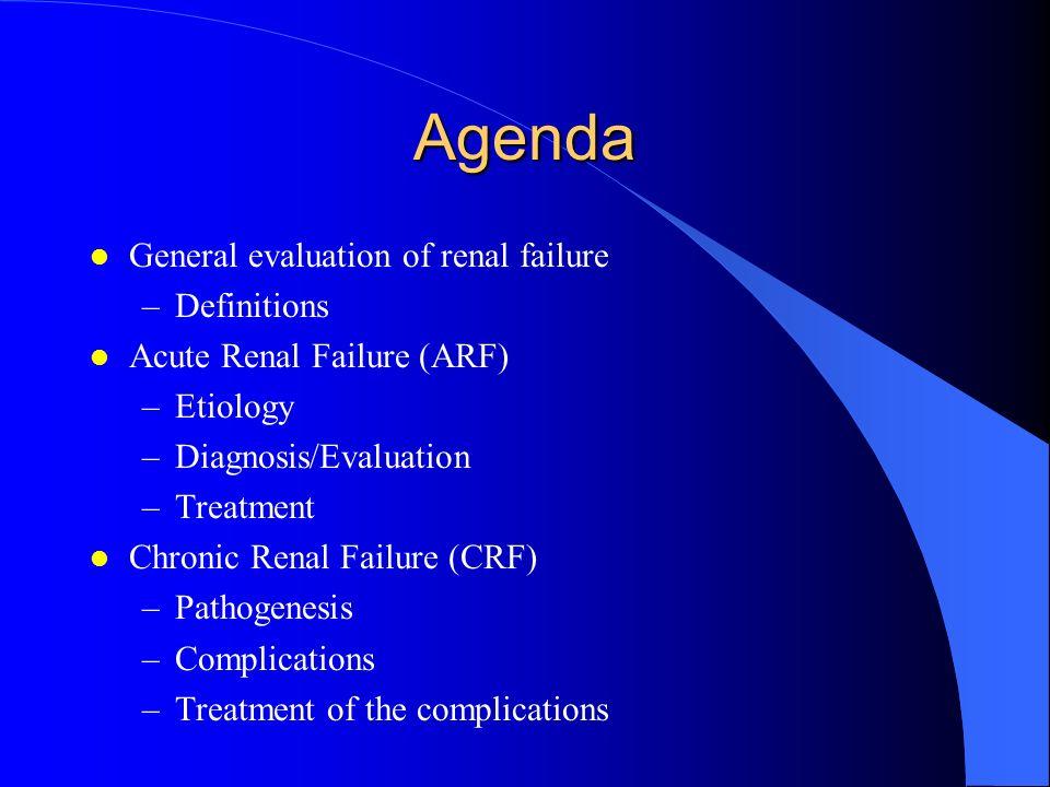 Agenda l General evaluation of renal failure –Definitions l Acute Renal Failure (ARF) –Etiology –Diagnosis/Evaluation –Treatment l Chronic Renal Failu