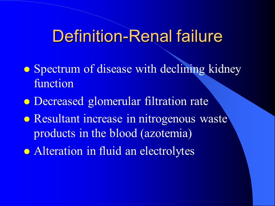 Definition-Renal failure l Spectrum of disease with declining kidney function l Decreased glomerular filtration rate l Resultant increase in nitrogeno