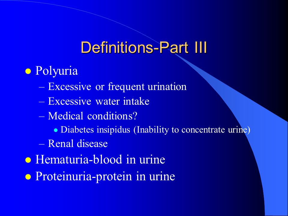 Definitions-Part III l Polyuria –Excessive or frequent urination –Excessive water intake –Medical conditions? l Diabetes insipidus (Inability to conce