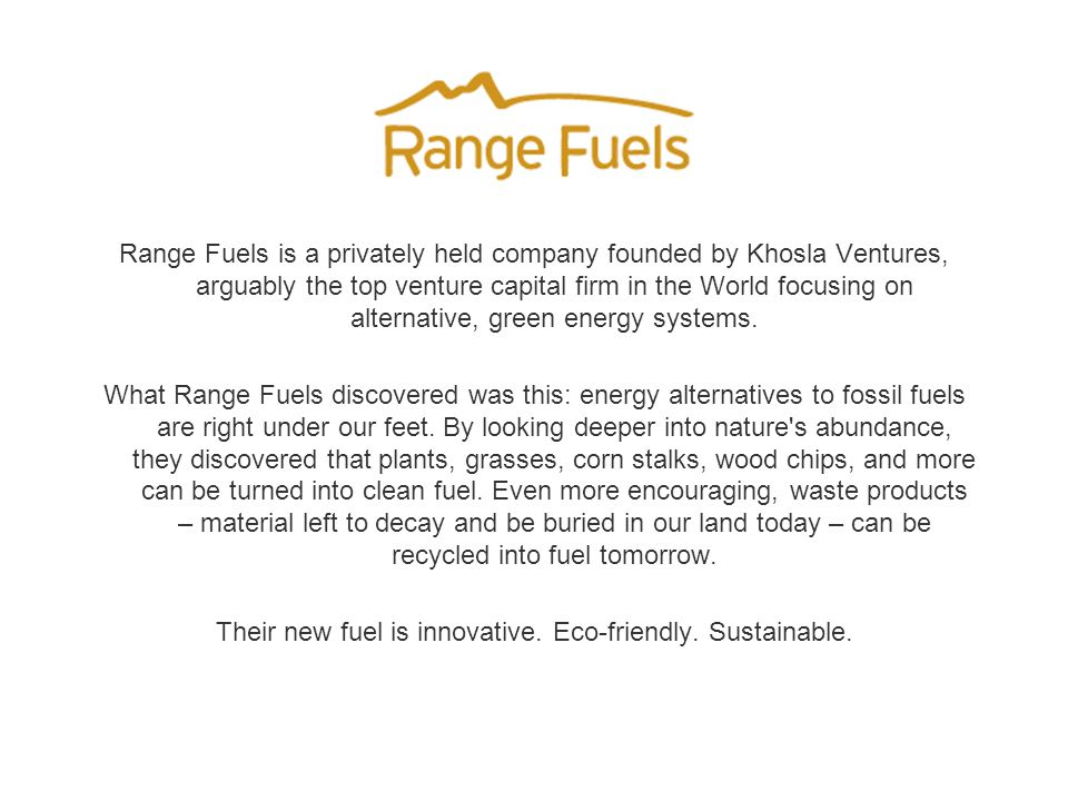 Range Fuels is a privately held company founded by Khosla Ventures, arguably the top venture capital firm in the World focusing on alternative, green energy systems.