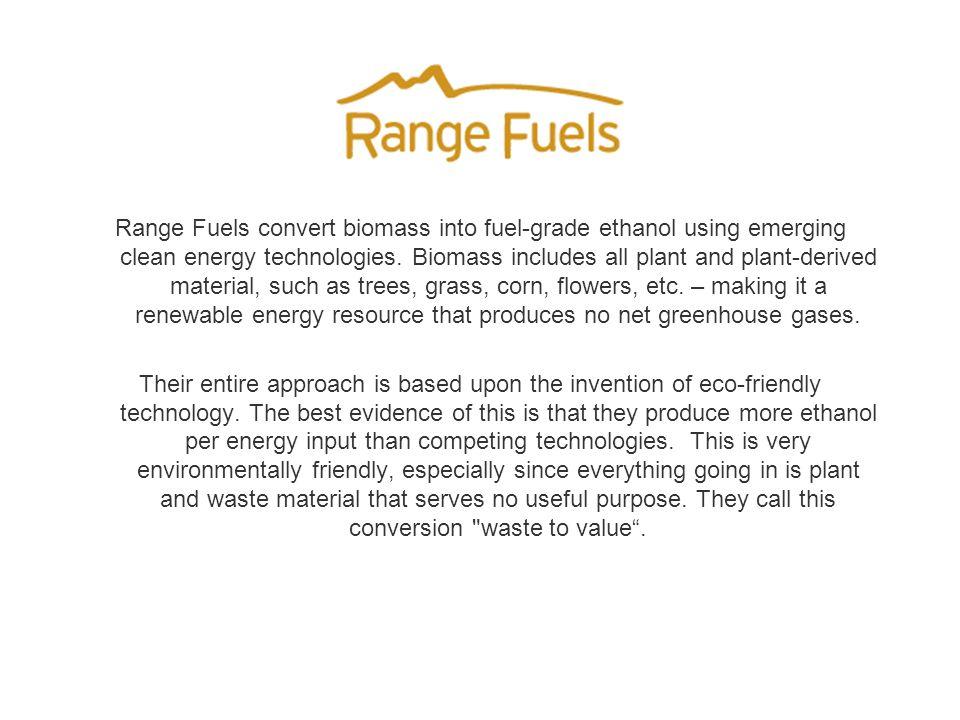 Range Fuels convert biomass into fuel-grade ethanol using emerging clean energy technologies.