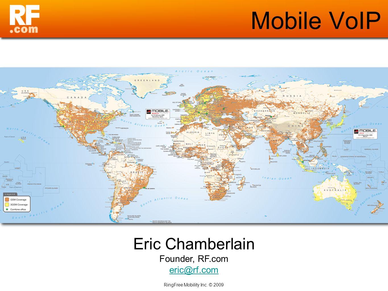 RingFree Mobility Inc. © 2009 Mobile VoIP Eric Chamberlain Founder, RF.com eric@rf.com