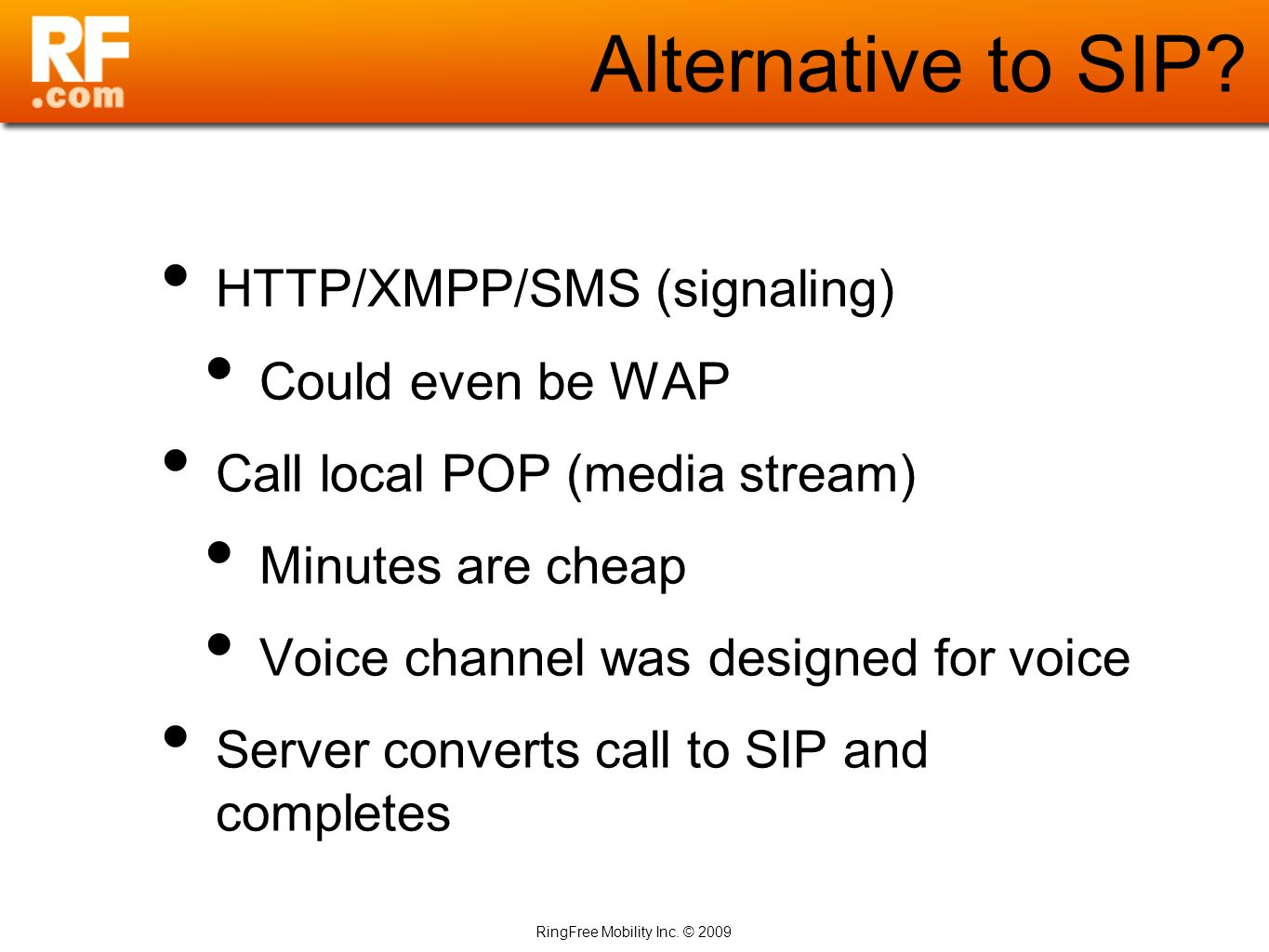 RingFree Mobility Inc. © 2009 Alternative to SIP? HTTP/XMPP/SMS (signaling) Could even be WAP Call local POP (media stream) Minutes are cheap Voice ch