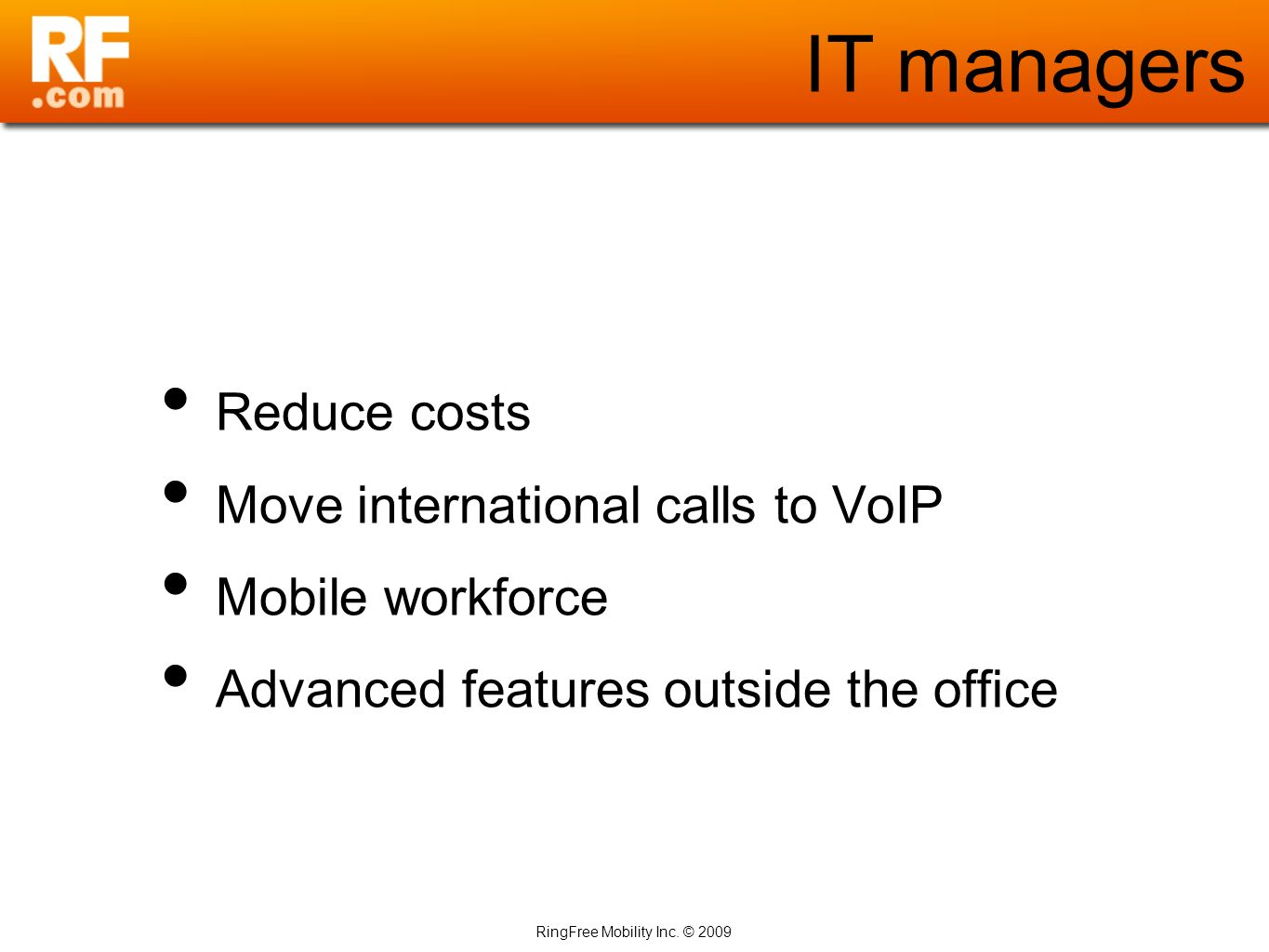 RingFree Mobility Inc. © 2009 IT managers Reduce costs Move international calls to VoIP Mobile workforce Advanced features outside the office