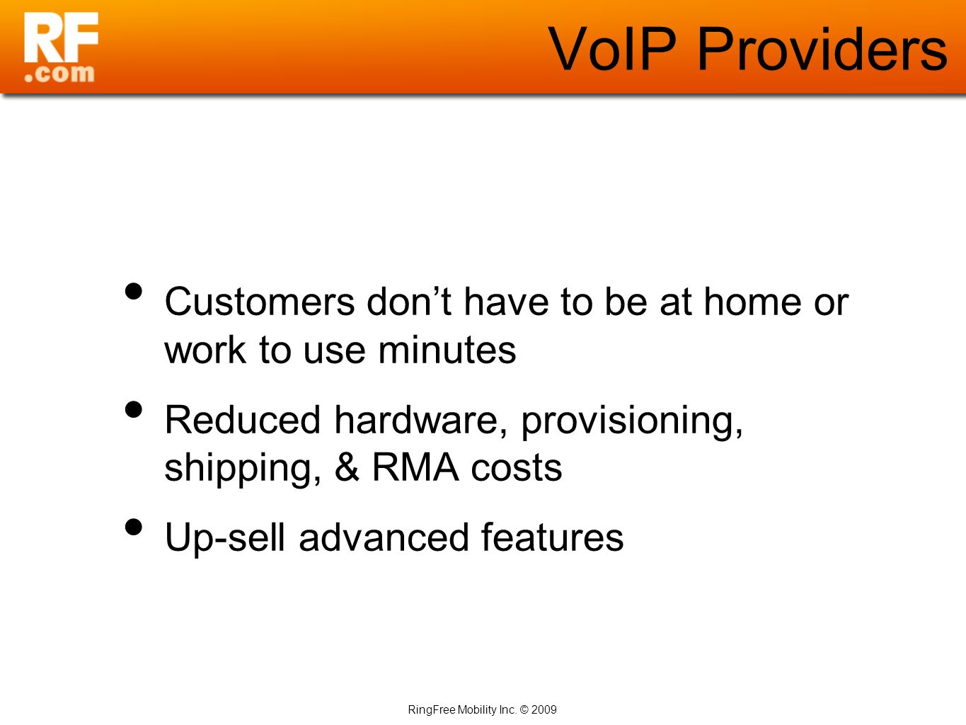 RingFree Mobility Inc. © 2009 VoIP Providers Customers dont have to be at home or work to use minutes Reduced hardware, provisioning, shipping, & RMA