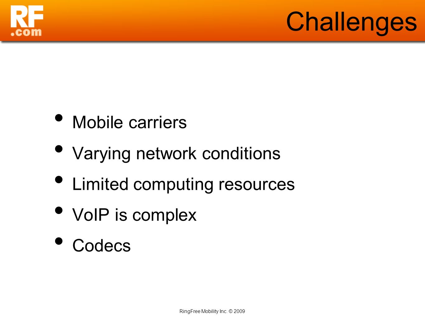 RingFree Mobility Inc. © 2009 Challenges Mobile carriers Varying network conditions Limited computing resources VoIP is complex Codecs