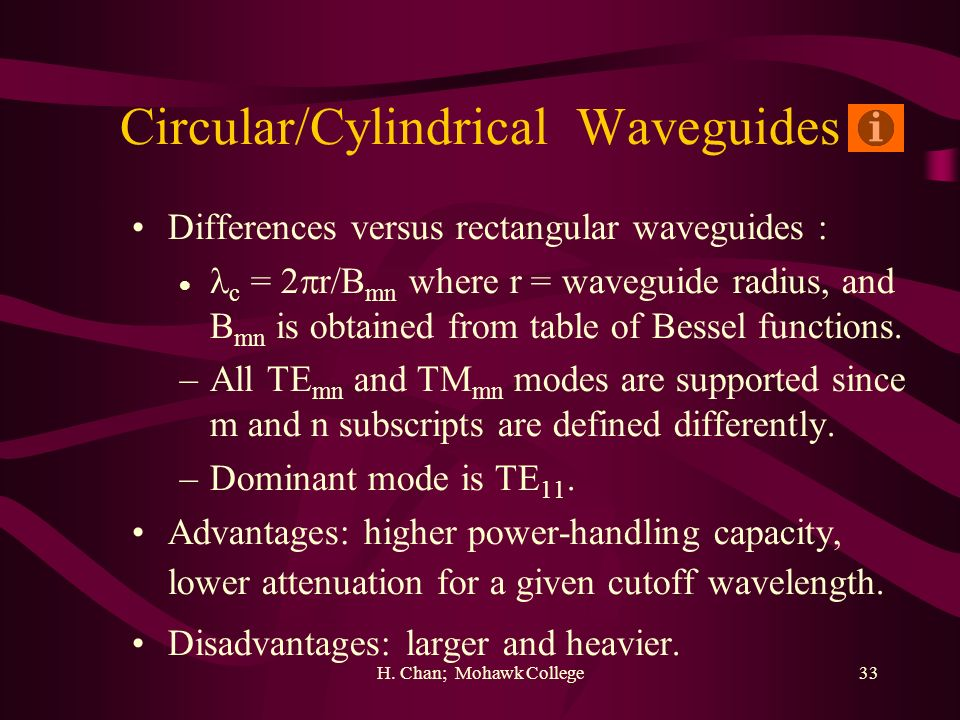 H. Chan; Mohawk College33 Circular/Cylindrical Waveguides Differences versus rectangular waveguides : c = 2 r/B mn where r = waveguide radius, and B m