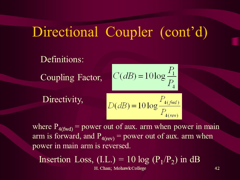 H. Chan; Mohawk College42 Directional Coupler (contd) Definitions: Coupling Factor, Directivity, Insertion Loss, (I.L.) = 10 log (P 1 /P 2 ) in dB whe