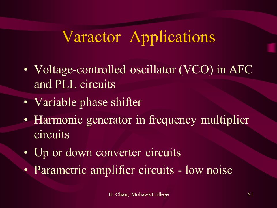 H. Chan; Mohawk College51 Varactor Applications Voltage-controlled oscillator (VCO) in AFC and PLL circuits Variable phase shifter Harmonic generator