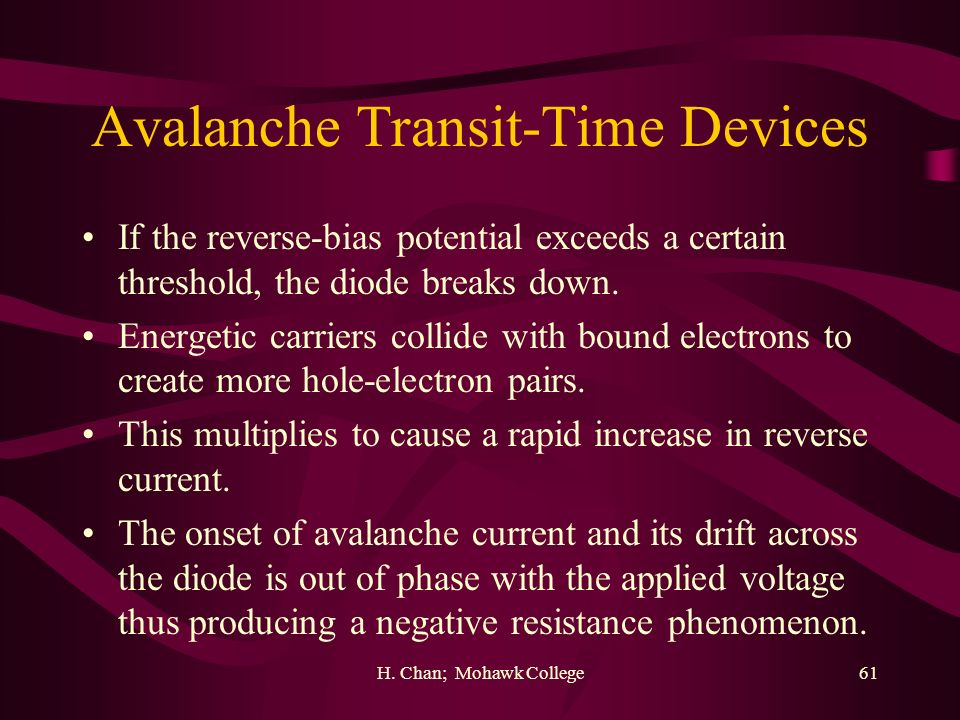 H. Chan; Mohawk College61 Avalanche Transit-Time Devices If the reverse-bias potential exceeds a certain threshold, the diode breaks down. Energetic c