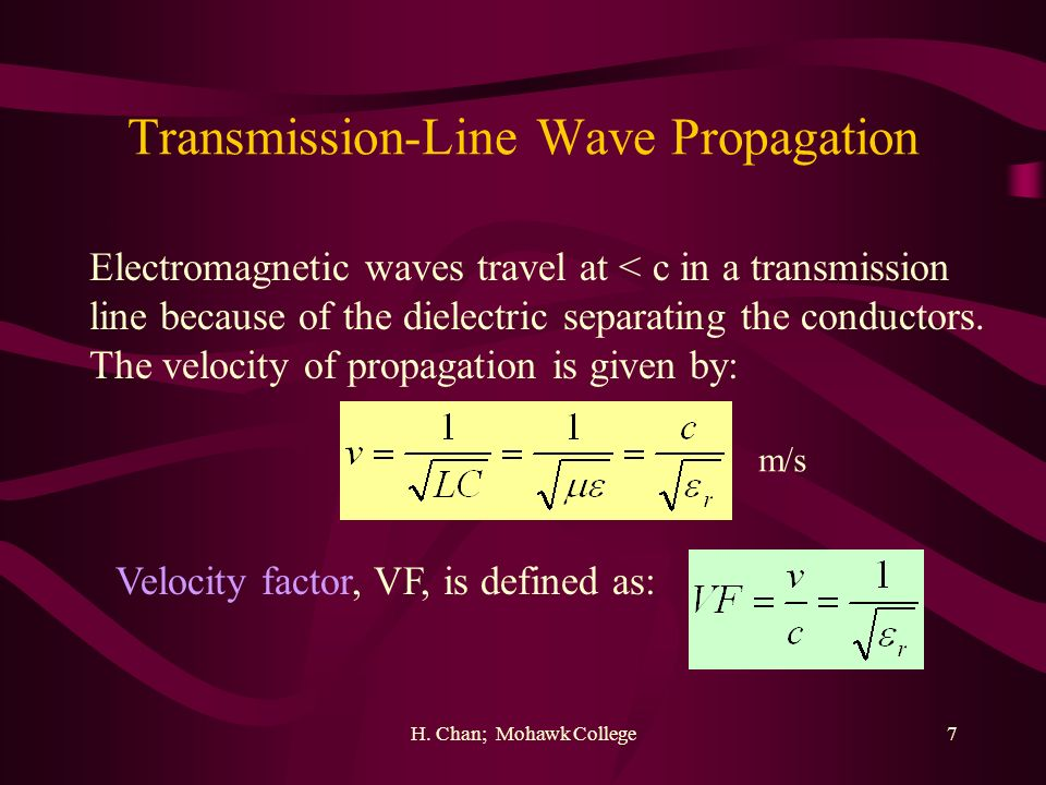 H. Chan; Mohawk College7 Transmission-Line Wave Propagation Electromagnetic waves travel at < c in a transmission line because of the dielectric separ