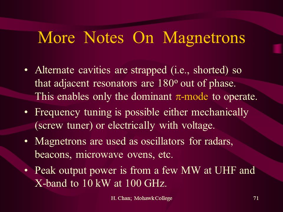 H. Chan; Mohawk College71 More Notes On Magnetrons Alternate cavities are strapped (i.e., shorted) so that adjacent resonators are 180 o out of phase.