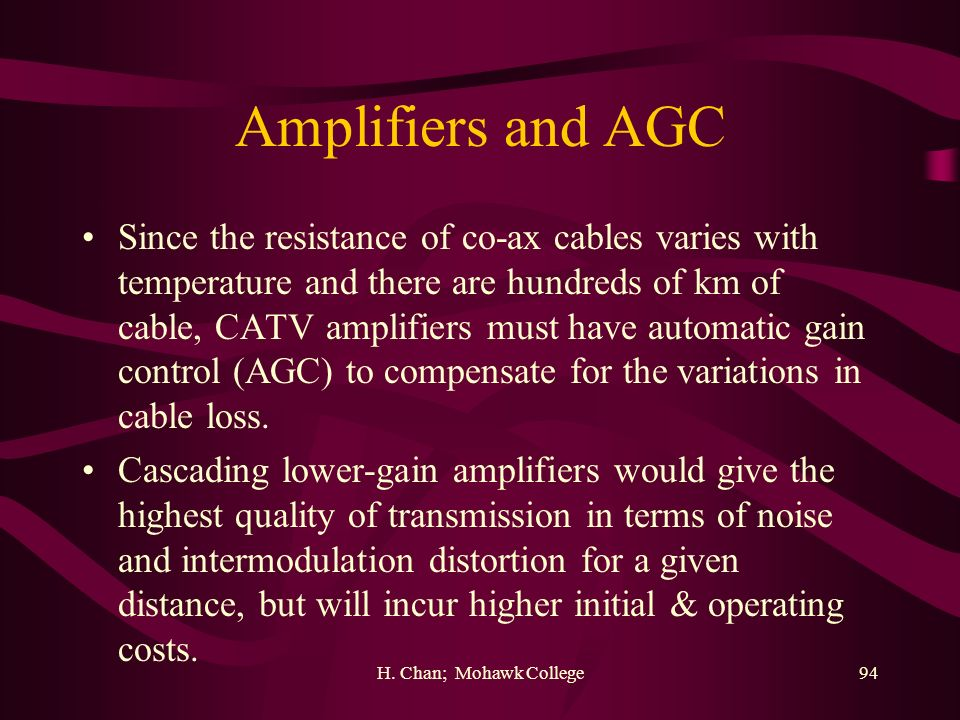 H. Chan; Mohawk College94 Amplifiers and AGC Since the resistance of co-ax cables varies with temperature and there are hundreds of km of cable, CATV
