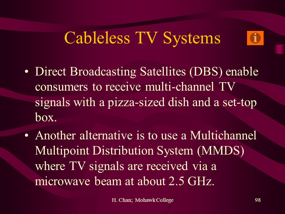 H. Chan; Mohawk College98 Cableless TV Systems Direct Broadcasting Satellites (DBS) enable consumers to receive multi-channel TV signals with a pizza-