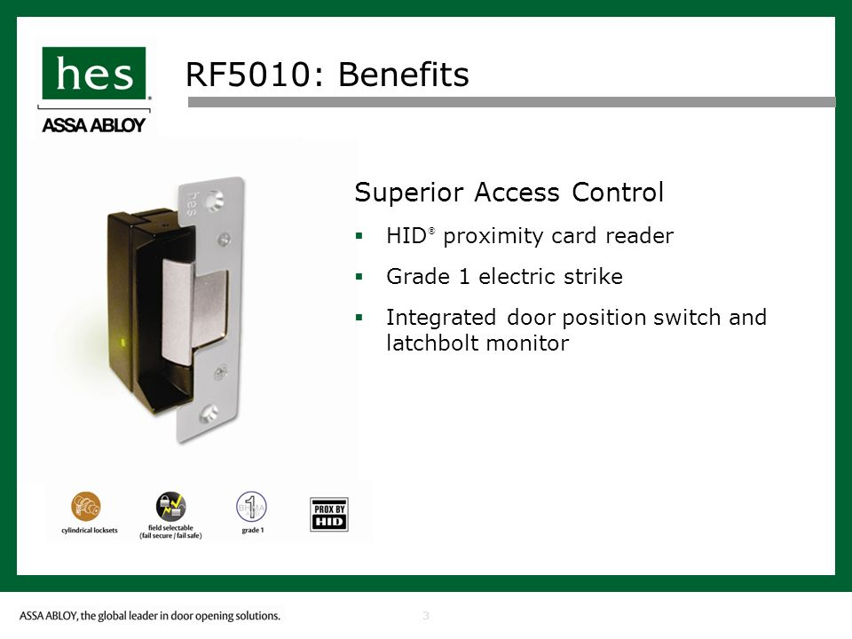 3 RF5010: Benefits Superior Access Control HID ® proximity card reader Grade 1 electric strike Integrated door position switch and latchbolt monitor