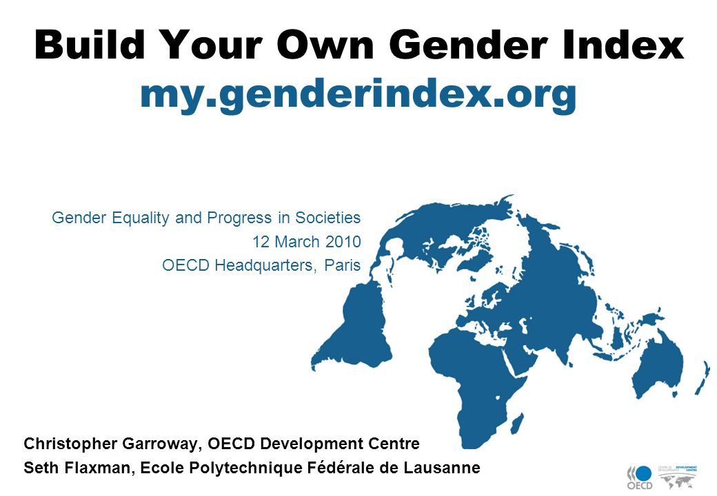 Build Your Own Gender Index my.genderindex.org Christopher Garroway, OECD Development Centre Seth Flaxman, Ecole Polytechnique Fédérale de Lausanne Ge