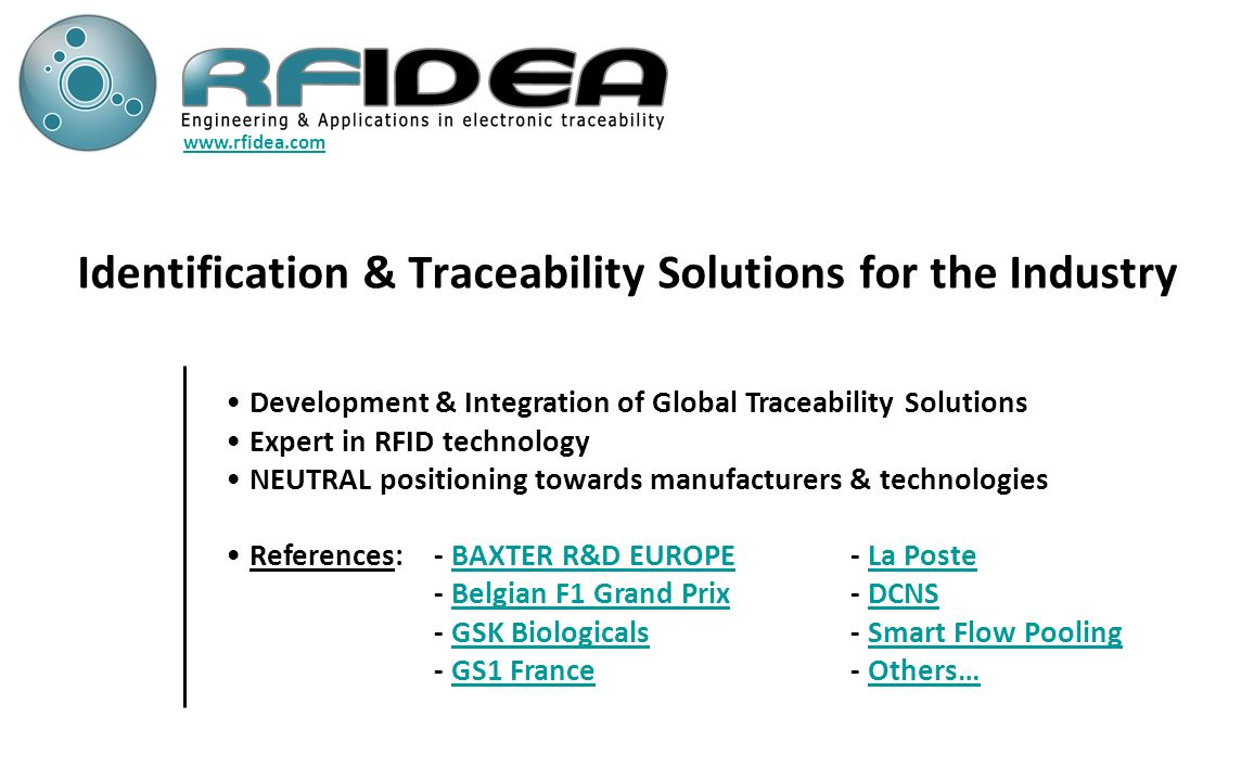 RFIDEA – Track & Trace Solutions Founded in 2003 RFIDEA positions itself as one of the European leader in developing and integrating identification and traceability solutions with a specific expertise in Radio Frequency Identification (RFID).RFIDEA RFIDEA is certified ISO 9001 for all its processes and is setting up quality procedures that guarantees an optimal project managementRFIDEA RFIDEAs electronic laboratory is certified ISO 9000 and ISO 13485RFIDEA RFIDEA masters GAMP guideline in the framework of project implementation in the Pharmaceutical IndustryRFIDEA Internal R&D department with patented innovative solutions – RFIDEA is accreditated as Organisme de Recherhce by the French DG for Research and InnovationOrganisme de Recherhce Our services include: consultancy, audit, PoC, pilot, development & integration, training & support Retour 1 ère page