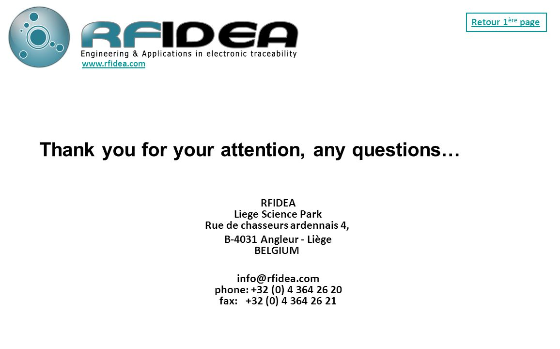 Thank you for your attention, any questions… RFIDEA Liege Science Park Rue de chasseurs ardennais 4, B-4031 Angleur - Liège BELGIUM info@rfidea.com phone: +32 (0) 4 364 26 20 fax: +32 (0) 4 364 26 21 www.rfidea.com Retour 1 ère page