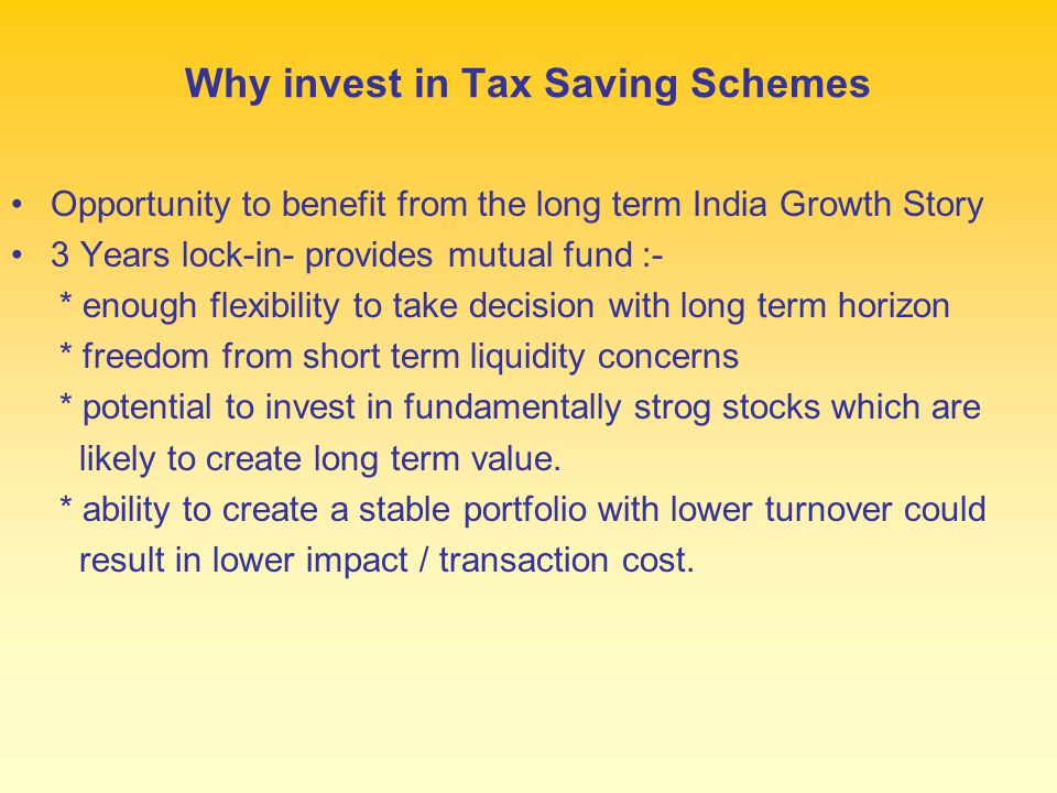 Why invest in Tax Saving Schemes Opportunity to benefit from the long term India Growth Story 3 Years lock-in- provides mutual fund :- * enough flexibility to take decision with long term horizon * freedom from short term liquidity concerns * potential to invest in fundamentally strog stocks which are likely to create long term value.