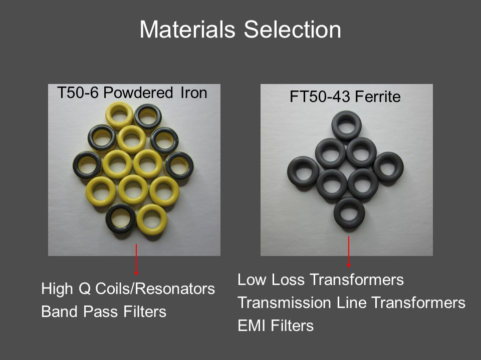 Materials Selection T50-6 Powdered Iron FT50-43 Ferrite High Q Coils/Resonators Band Pass Filters Low Loss Transformers Transmission Line Transformers
