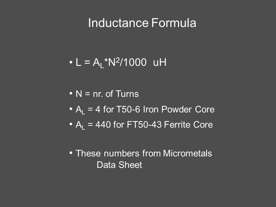 Inductance Formula L = A L *N 2 /1000 uH N = nr. of Turns A L = 4 for T50-6 Iron Powder Core A L = 440 for FT50-43 Ferrite Core These numbers from Mic