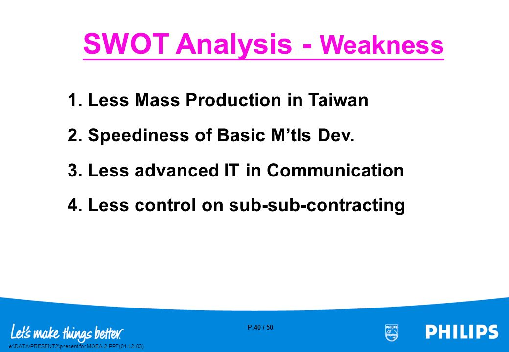 e:\DATA\PRESENT2\present for MOEA-2.PPT(01-12-03) P.39 / 50 SWOT Analysis – Strength 1. IPO as special A/C for Sales 2. Global Logistics Exp./ Operati