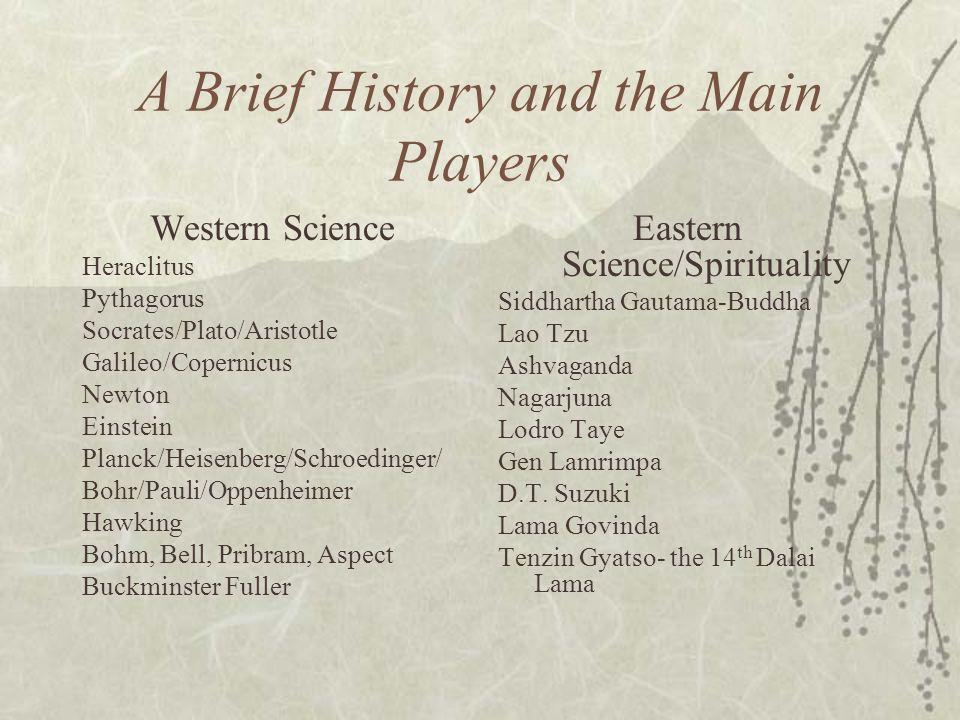 A Brief History and the Main Players Western Science Heraclitus Pythagorus Socrates/Plato/Aristotle Galileo/Copernicus Newton Einstein Planck/Heisenbe