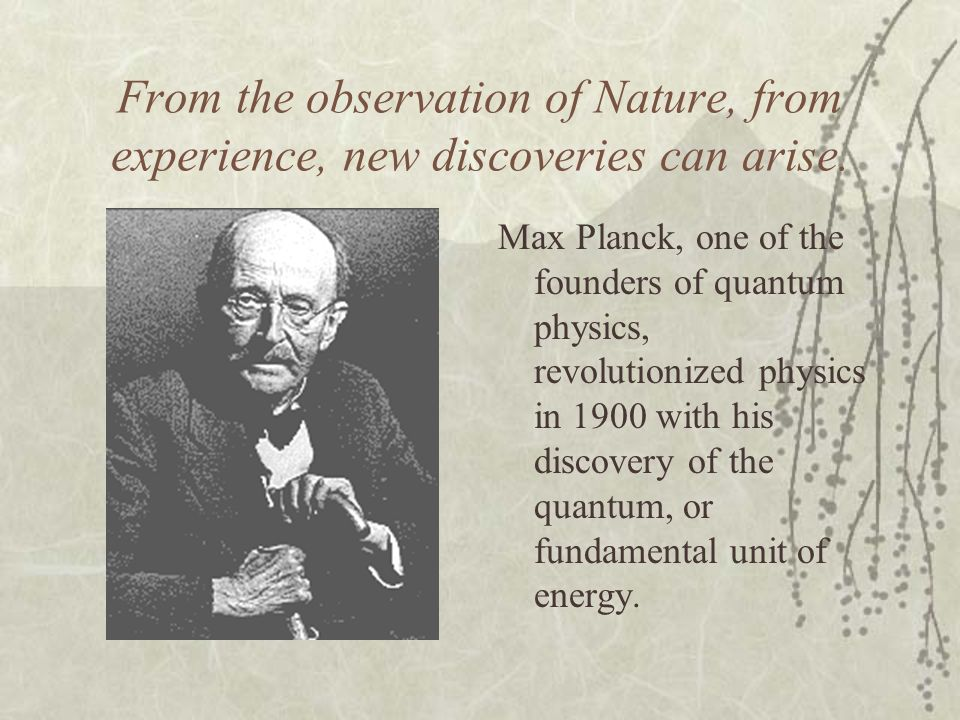 From the observation of Nature, from experience, new discoveries can arise. Max Planck, one of the founders of quantum physics, revolutionized physics