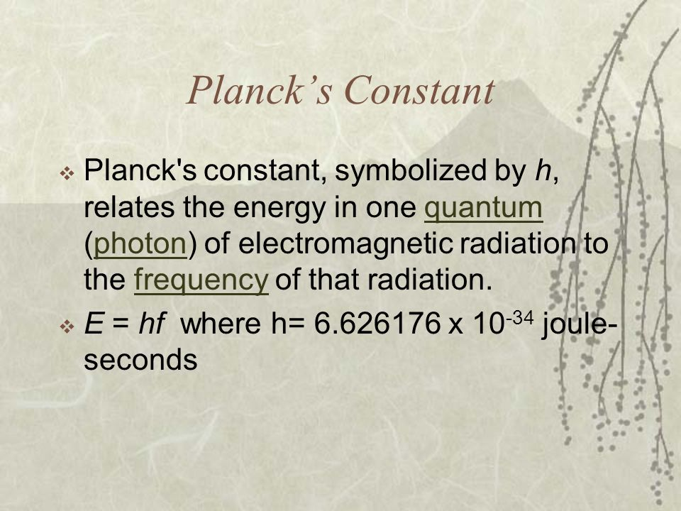 Plancks Constant Planck's constant, symbolized by h, relates the energy in one quantum (photon) of electromagnetic radiation to the frequency of that