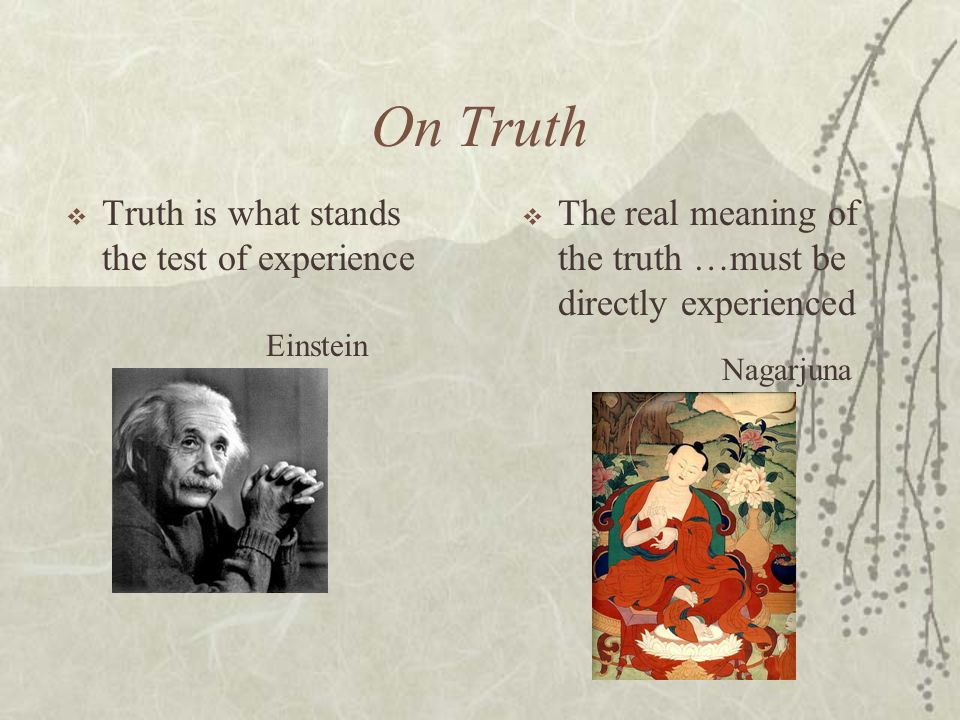 On Truth Einstein Nagarjuna Truth is what stands the test of experience The real meaning of the truth …must be directly experienced