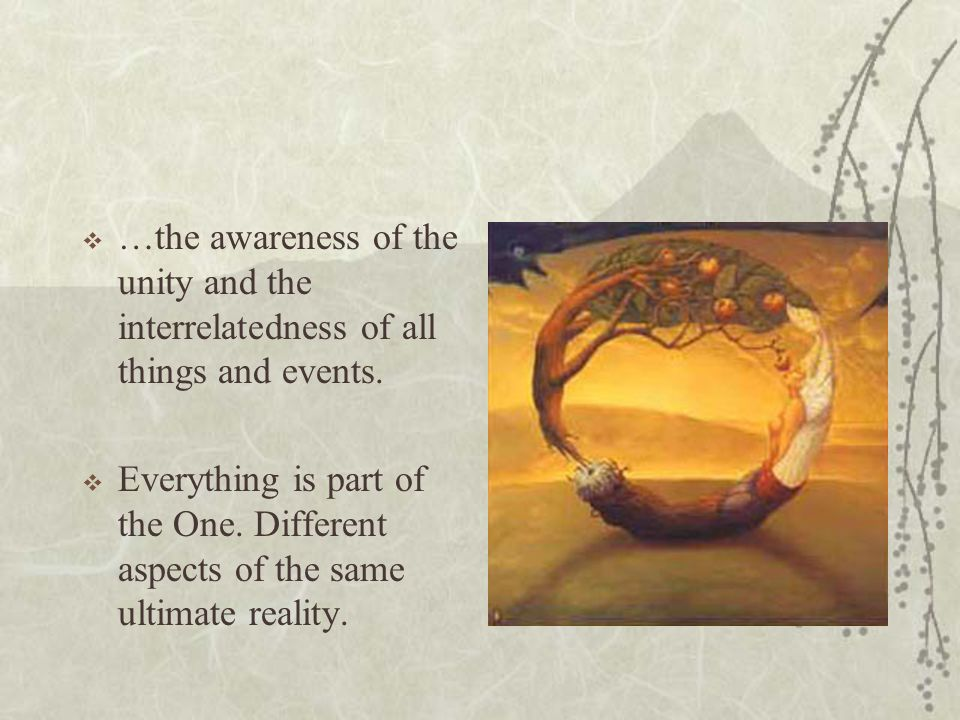 …the awareness of the unity and the interrelatedness of all things and events. Everything is part of the One. Different aspects of the same ultimate r
