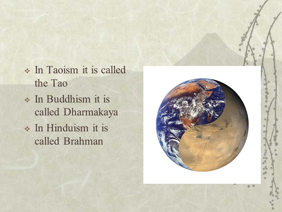 In Taoism it is called the Tao In Buddhism it is called Dharmakaya In Hinduism it is called Brahman