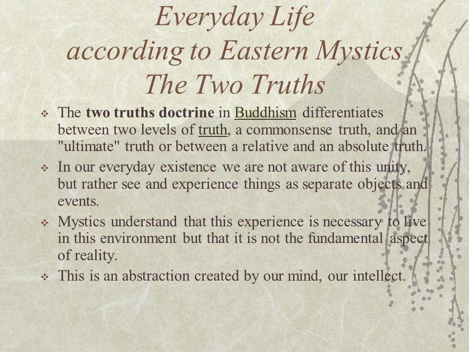 Everyday Life according to Eastern Mystics The Two Truths The two truths doctrine in Buddhism differentiates between two levels of truth, a commonsens
