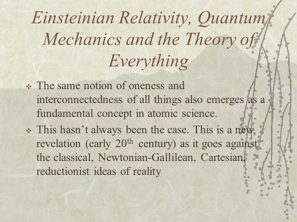Einsteinian Relativity, Quantum Mechanics and the Theory of Everything The same notion of oneness and interconnectedness of all things also emerges as