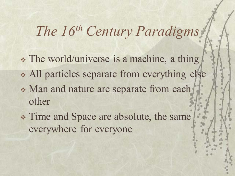 The 16 th Century Paradigms The world/universe is a machine, a thing All particles separate from everything else Man and nature are separate from each