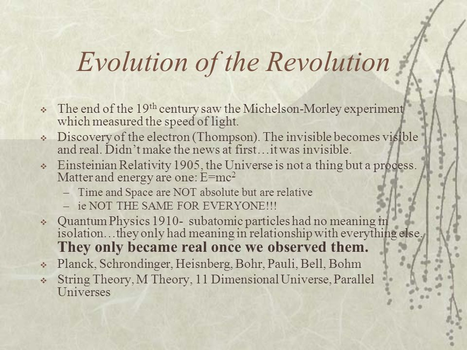 Evolution of the Revolution The end of the 19 th century saw the Michelson-Morley experiment which measured the speed of light. Discovery of the elect