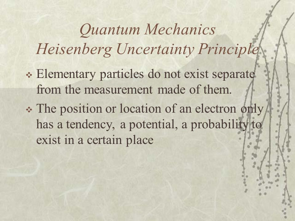 Quantum Mechanics Heisenberg Uncertainty Principle Elementary particles do not exist separate from the measurement made of them. The position or locat