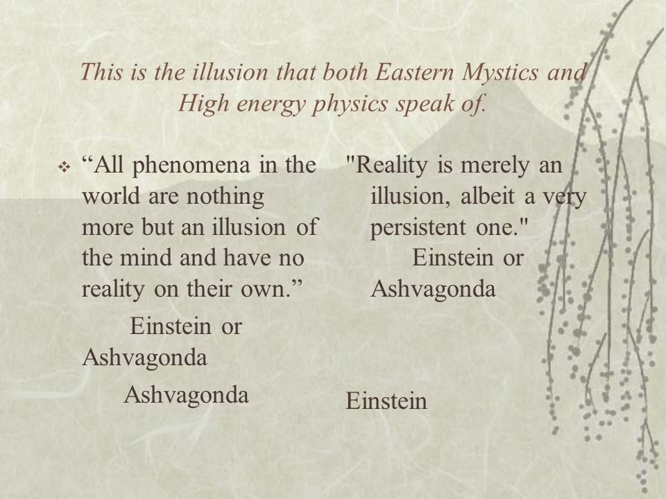 This is the illusion that both Eastern Mystics and High energy physics speak of. All phenomena in the world are nothing more but an illusion of the mi