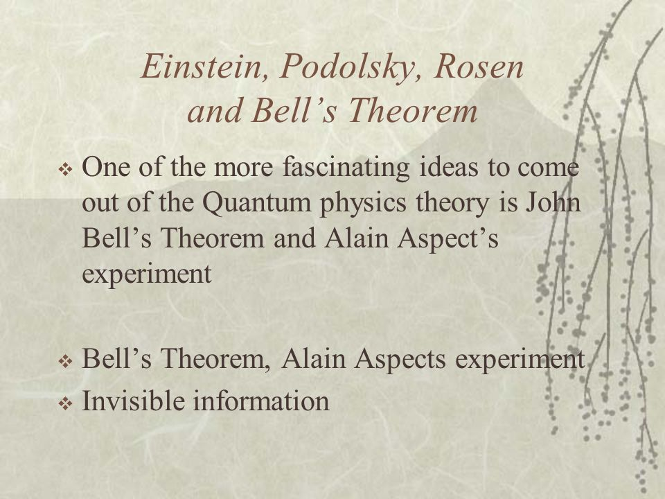 Einstein, Podolsky, Rosen and Bells Theorem One of the more fascinating ideas to come out of the Quantum physics theory is John Bells Theorem and Alai