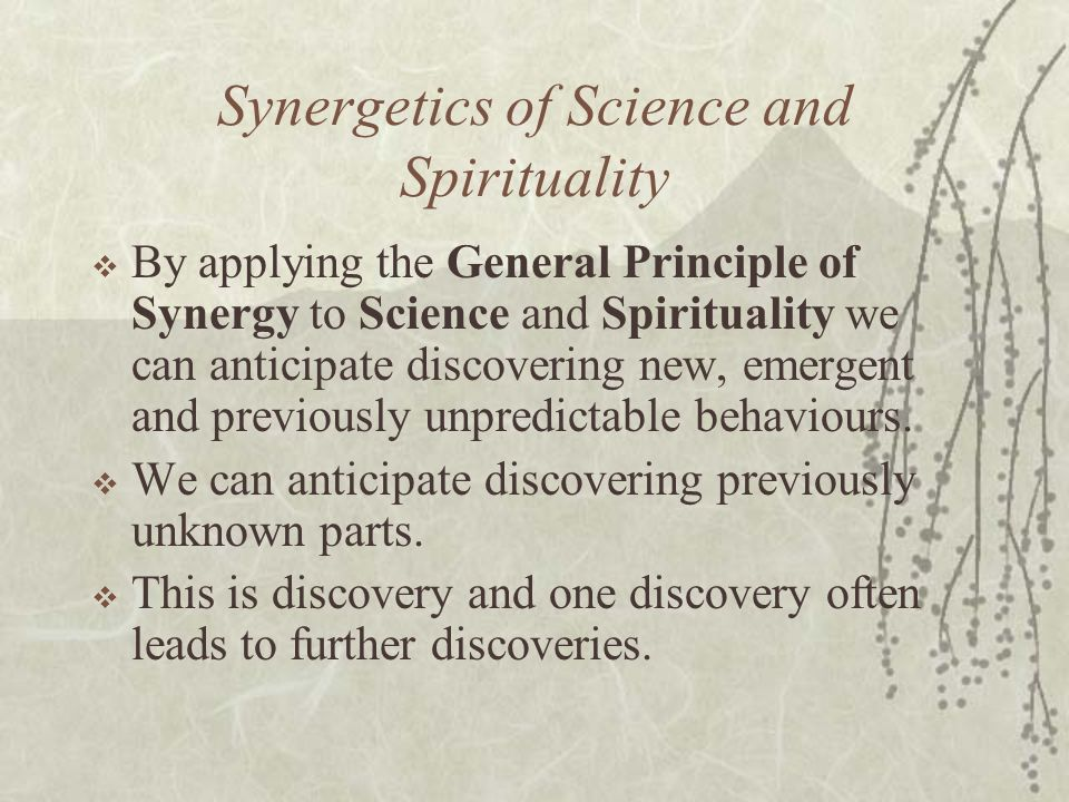 Synergetics of Science and Spirituality By applying the General Principle of Synergy to Science and Spirituality we can anticipate discovering new, em