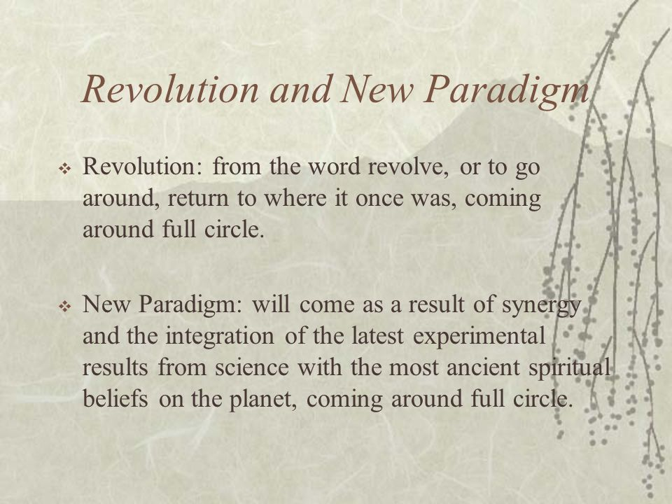 Revolution and New Paradigm Revolution: from the word revolve, or to go around, return to where it once was, coming around full circle. New Paradigm: